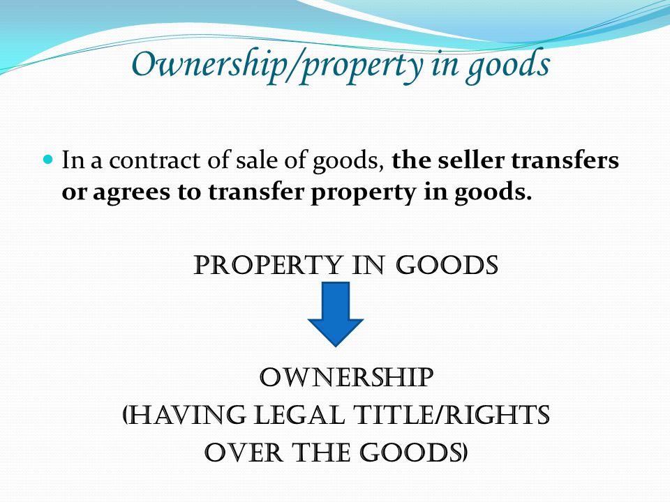 Ownership/property in goods In a contract of sale of goods, the seller transfers or agrees to transfer property in goods. Property in goods Ownership