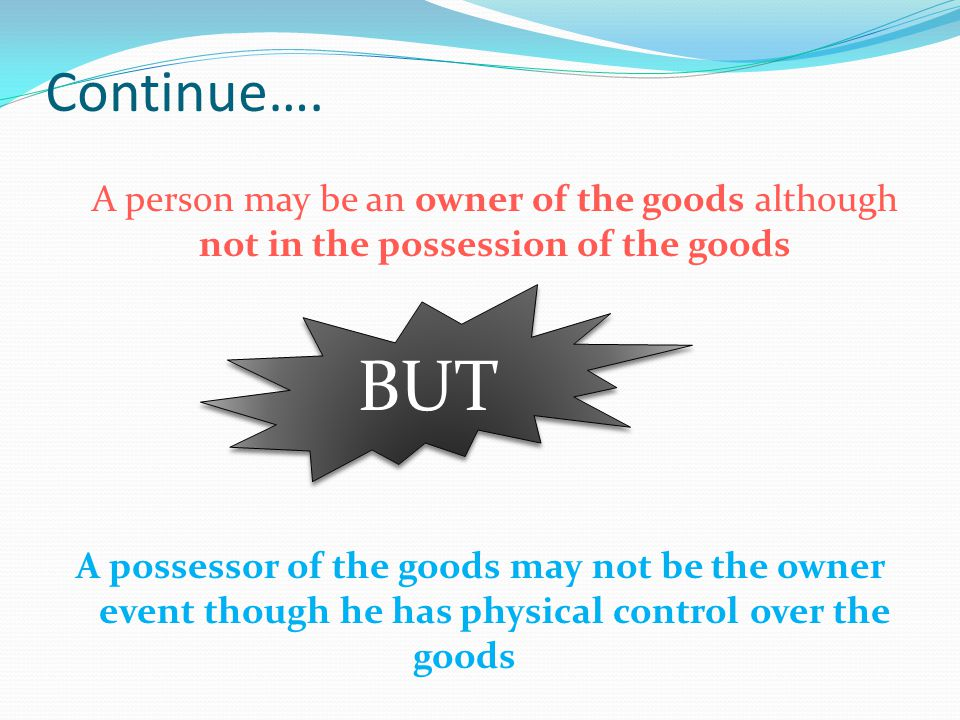 Continue…. A person may be an owner of the goods although not in the possession of the goods A possessor of the goods may not be the owner event thoug