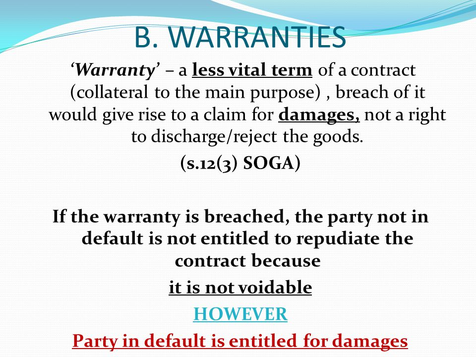 B. WARRANTIES Warranty – a less vital term of a contract (collateral to the main purpose), breach of it would give rise to a claim for damages, not a