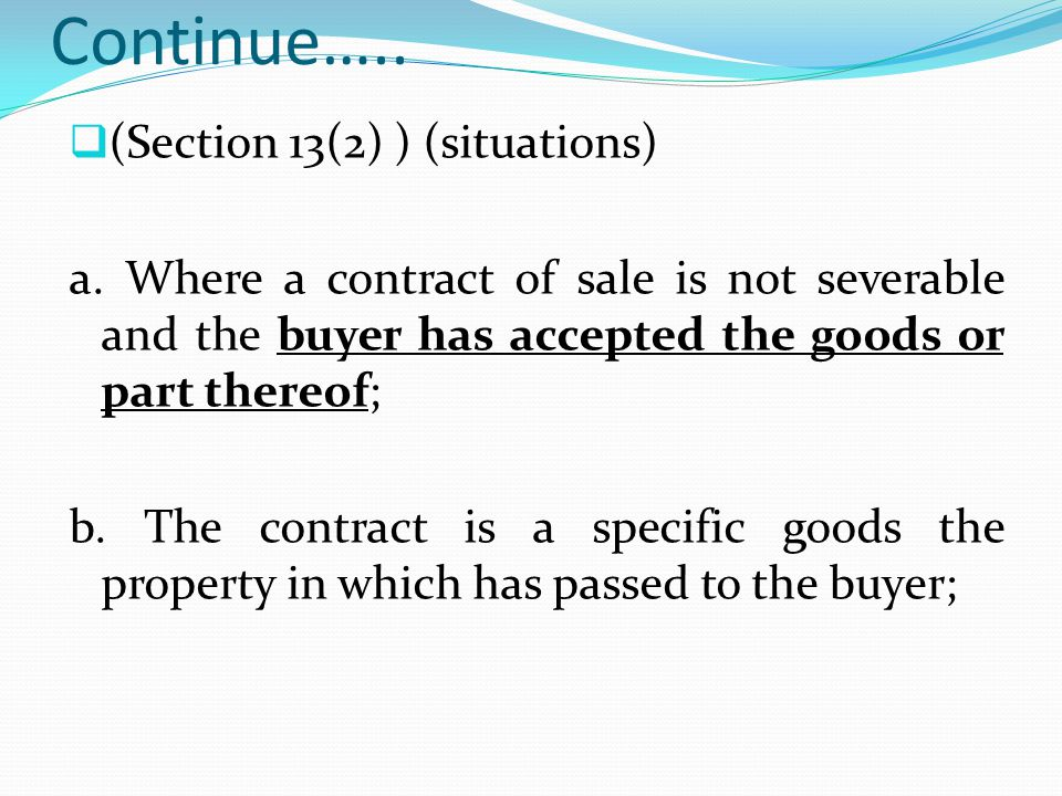 Continue….. (Section 13(2) ) (situations) a. Where a contract of sale is not severable and the buyer has accepted the goods or part thereof; b. The co