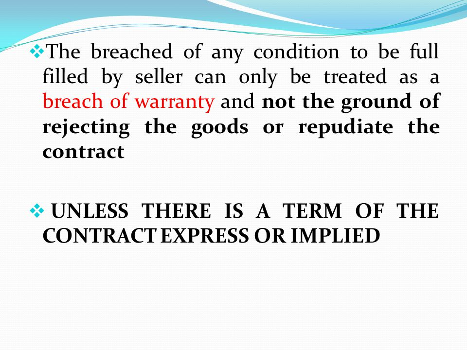 The breached of any condition to be full filled by seller can only be treated as a breach of warranty and not the ground of rejecting the goods or rep
