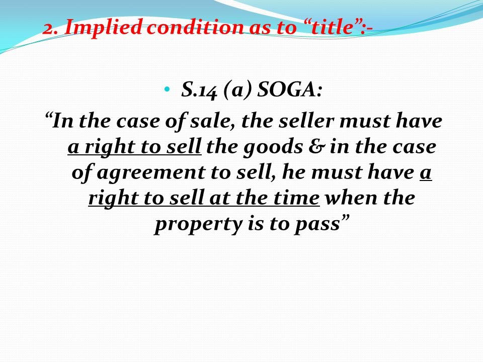 2. Implied condition as to title:- S.14 (a) SOGA: In the case of sale, the seller must have a right to sell the goods & in the case of agreement to se