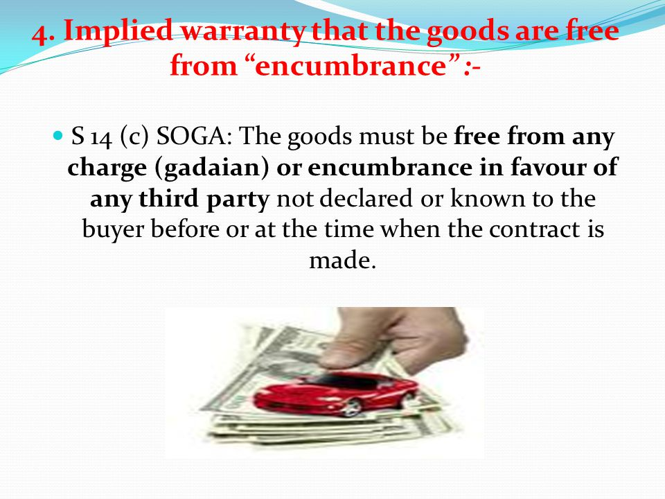 4. Implied warranty that the goods are free from encumbrance :- S 14 (c) SOGA: The goods must be free from any charge (gadaian) or encumbrance in favo
