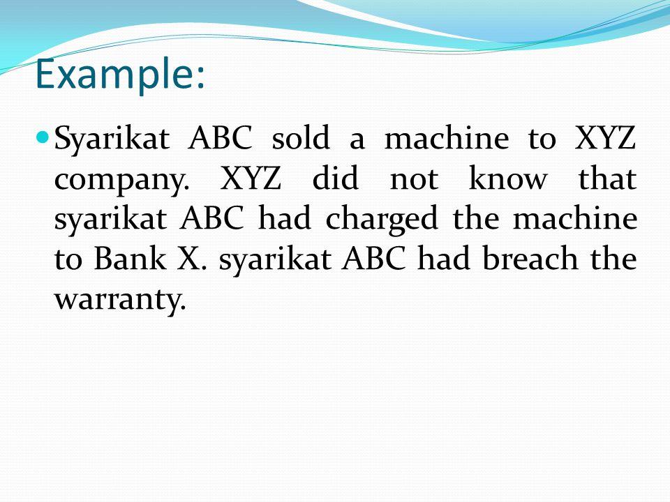 Example: Syarikat ABC sold a machine to XYZ company. XYZ did not know that syarikat ABC had charged the machine to Bank X. syarikat ABC had breach the