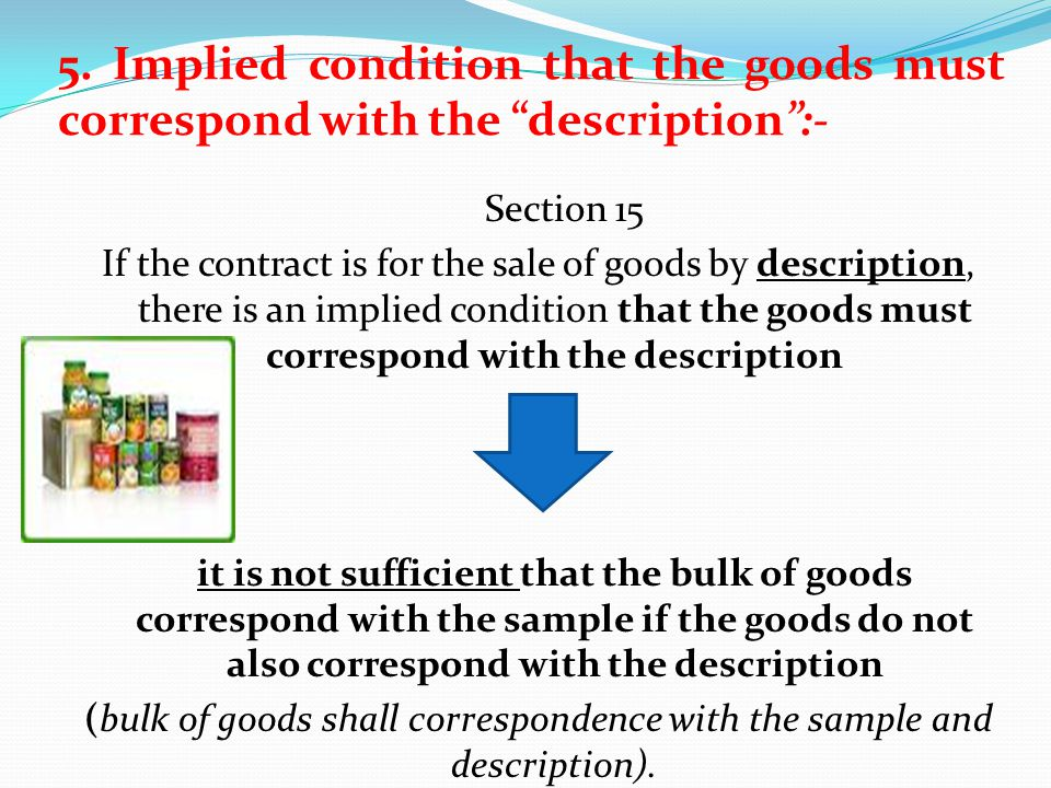 5. Implied condition that the goods must correspond with the description:- Section 15 If the contract is for the sale of goods by description, there i