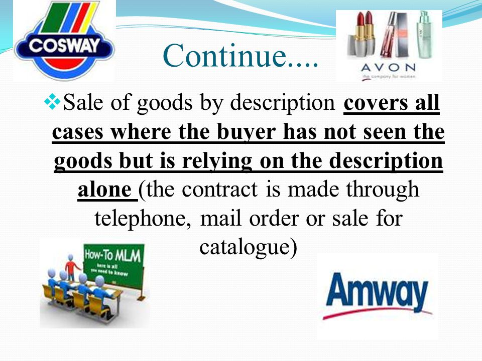 Continue.... Sale of goods by description covers all cases where the buyer has not seen the goods but is relying on the description alone (the contrac