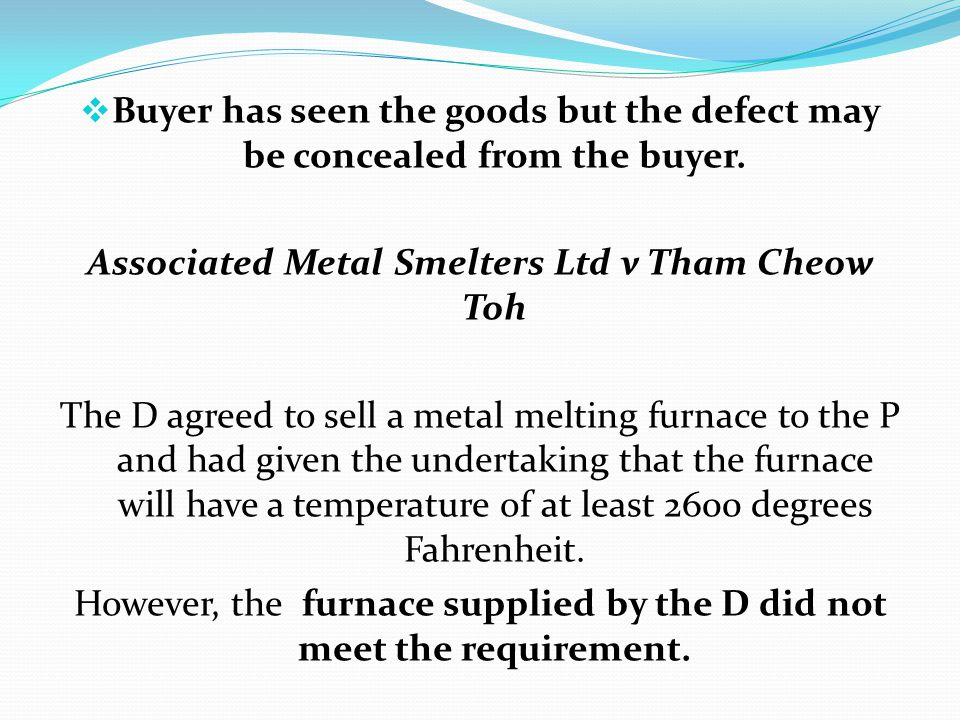 Buyer has seen the goods but the defect may be concealed from the buyer. Associated Metal Smelters Ltd v Tham Cheow Toh The D agreed to sell a metal m