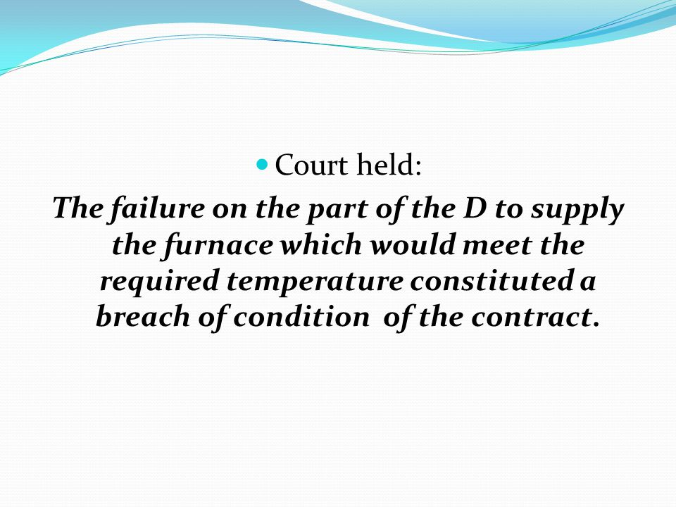 Court held: The failure on the part of the D to supply the furnace which would meet the required temperature constituted a breach of condition of the