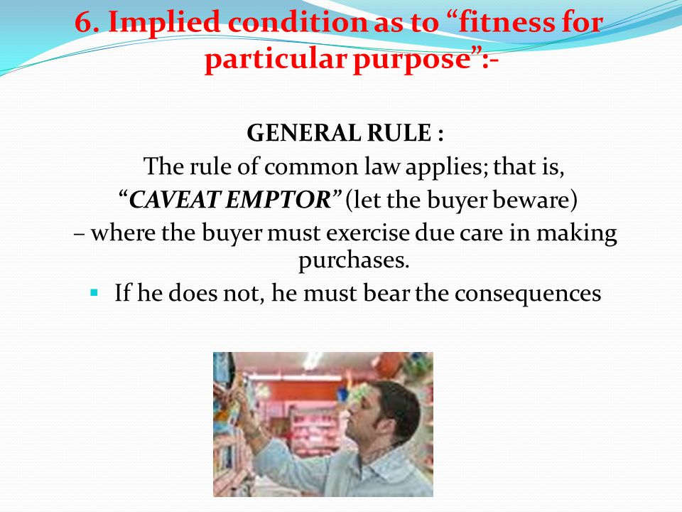 6. Implied condition as to fitness for particular purpose:- GENERAL RULE : The rule of common law applies; that is, CAVEAT EMPTOR (let the buyer bewar