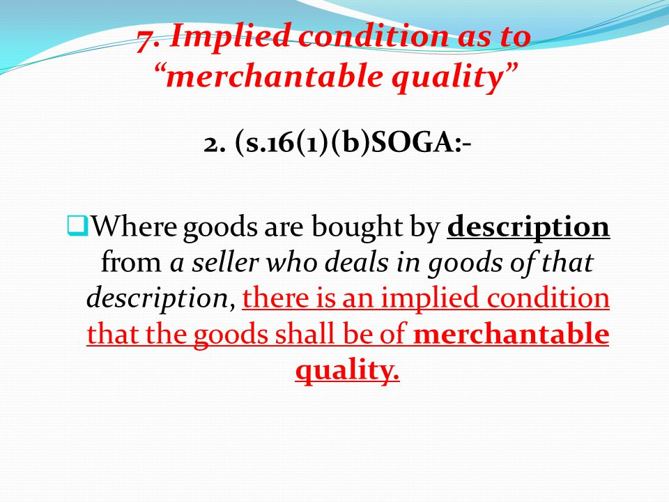 7. Implied condition as to merchantable quality 2. (s.16(1)(b)SOGA:- Where goods are bought by description from a seller who deals in goods of that de
