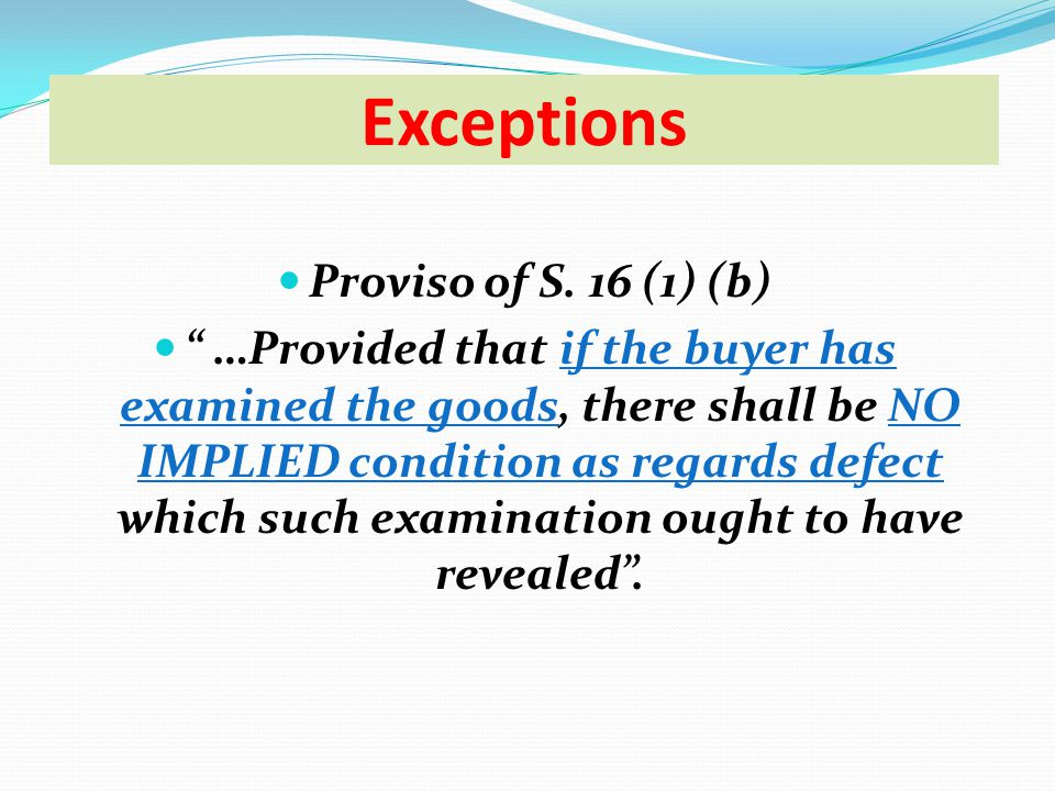 Proviso of S. 16 (1) (b) …Provided that if the buyer has examined the goods, there shall be NO IMPLIED condition as regards defect which such examinat