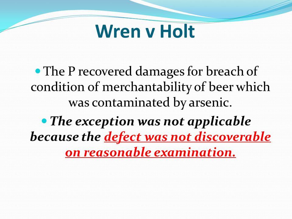 Wren v Holt The P recovered damages for breach of condition of merchantability of beer which was contaminated by arsenic. The exception was not applic