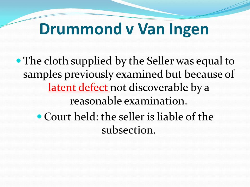 Drummond v Van Ingen The cloth supplied by the Seller was equal to samples previously examined but because of latent defect not discoverable by a reas
