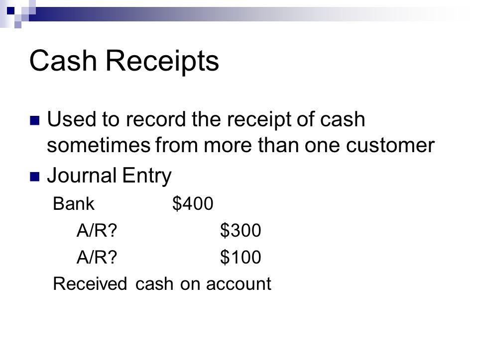 Cash Receipts Used to record the receipt of cash sometimes from more than one customer Journal Entry Bank$400 A/R?$300 A/R?$100 Received cash on accou