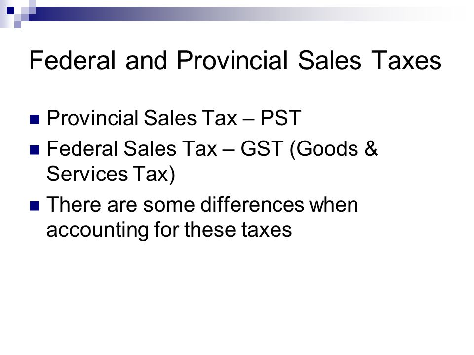 Federal and Provincial Sales Taxes Provincial Sales Tax – PST Federal Sales Tax – GST (Goods & Services Tax) There are some differences when accountin