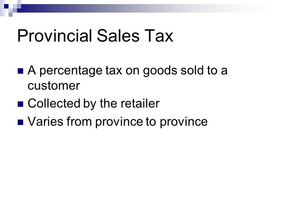 Provincial Sales Tax A percentage tax on goods sold to a customer Collected by the retailer Varies from province to province