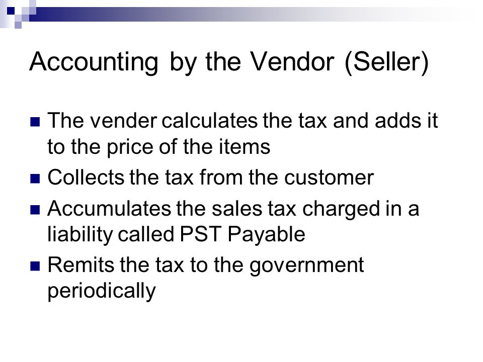 Accounting by the Vendor (Seller) The vender calculates the tax and adds it to the price of the items Collects the tax from the customer Accumulates t