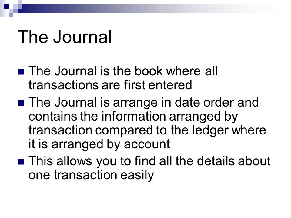 The Journal The Journal is the book where all transactions are first entered The Journal is arrange in date order and contains the information arrange