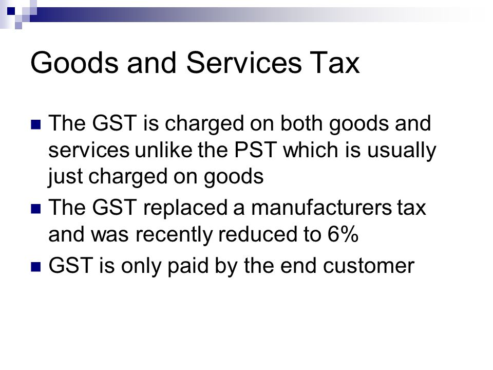 Goods and Services Tax The GST is charged on both goods and services unlike the PST which is usually just charged on goods The GST replaced a manufact