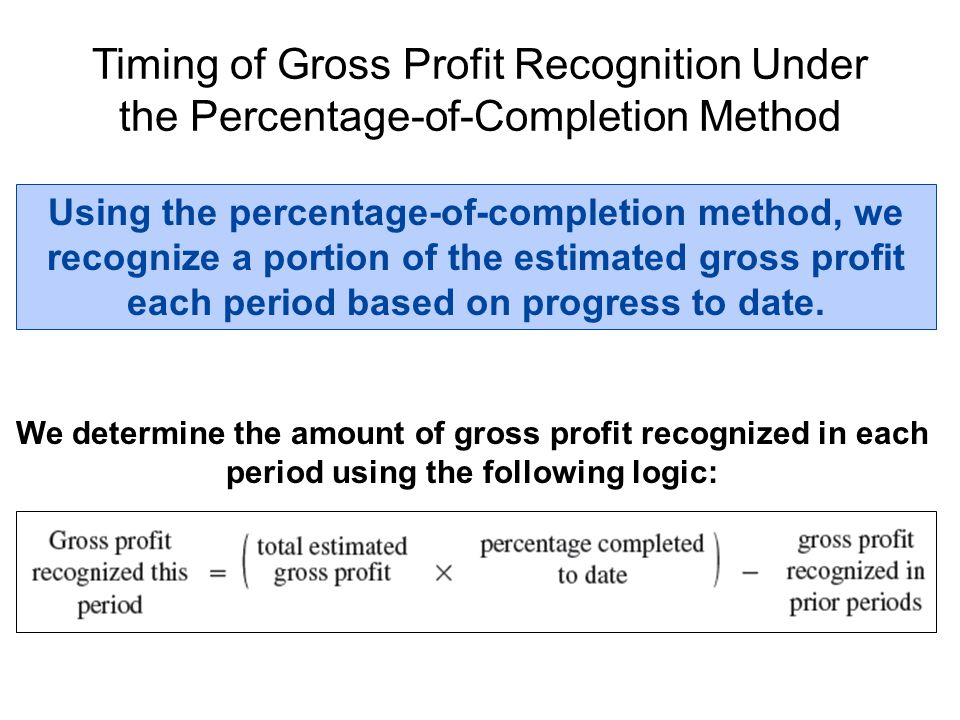 Timing of Gross Profit Recognition Under the Percentage-of-Completion Method Using the percentage-of-completion method, we recognize a portion of the