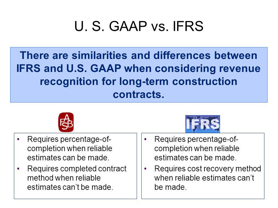 U. S. GAAP vs. IFRS Requires percentage-of- completion when reliable estimates can be made. Requires completed contract method when reliable estimates