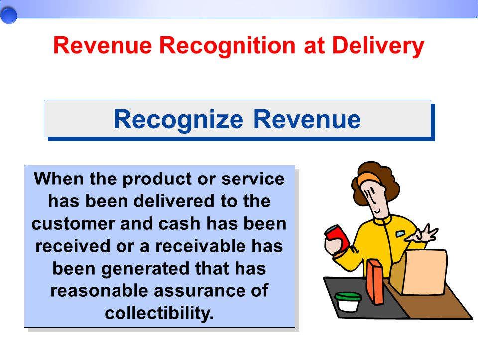 Revenue Recognition at Delivery When the product or service has been delivered to the customer and cash has been received or a receivable has been gen