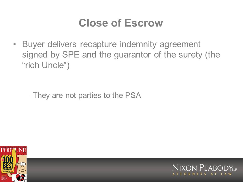 Close of Escrow Buyer delivers recapture indemnity agreement signed by SPE and the guarantor of the surety (the rich Uncle) – They are not parties to the PSA