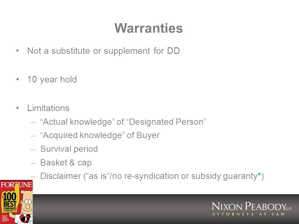 Warranties Not a substitute or supplement for DD 10 year hold Limitations – Actual knowledge of Designated Person – Acquired knowledge of Buyer – Survival period – Basket & cap – Disclaimer (as is/no re-syndication or subsidy guaranty*)