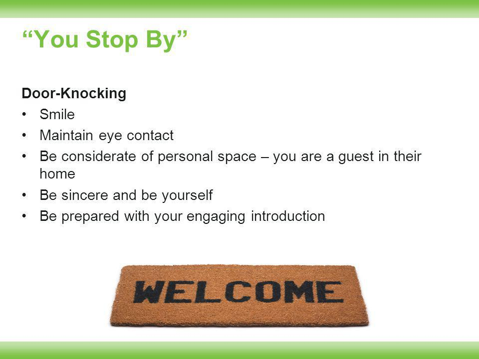 You Stop By Door-Knocking Smile Maintain eye contact Be considerate of personal space – you are a guest in their home Be sincere and be yourself Be prepared with your engaging introduction