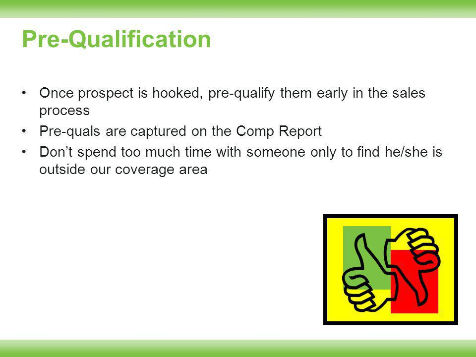 Pre-Qualification Once prospect is hooked, pre-qualify them early in the sales process Pre-quals are captured on the Comp Report Dont spend too much time with someone only to find he/she is outside our coverage area