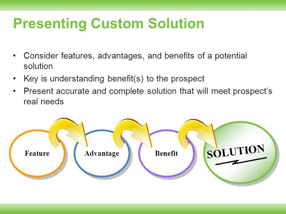 Presenting Custom Solution Consider features, advantages, and benefits of a potential solution Key is understanding benefit(s) to the prospect Present accurate and complete solution that will meet prospects real needs Feature Advantage Benefit SOLUTION