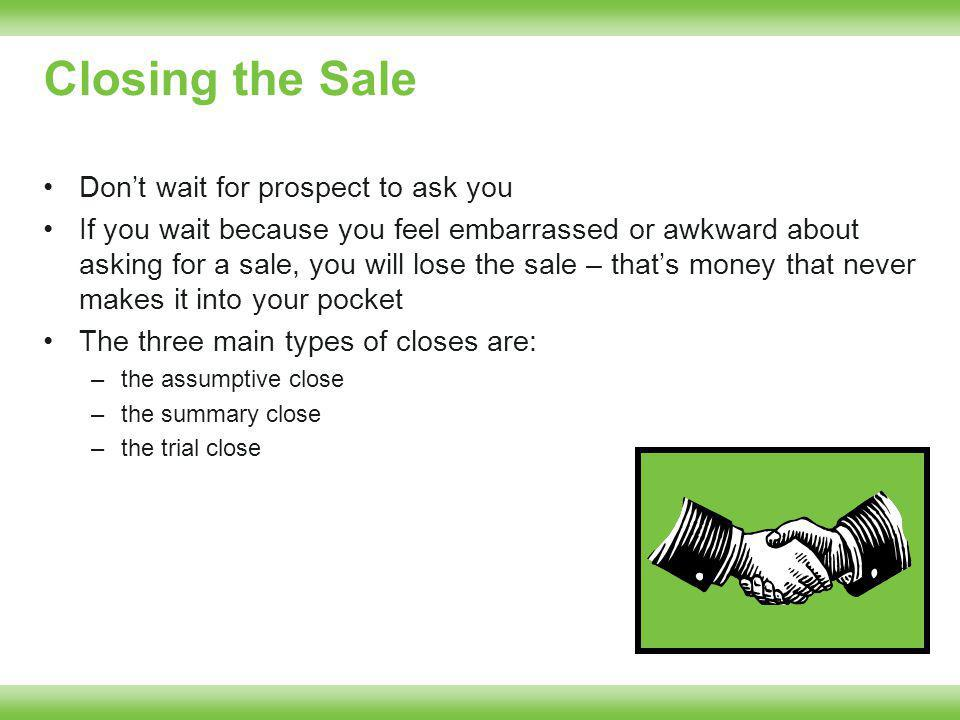 Closing the Sale Dont wait for prospect to ask you If you wait because you feel embarrassed or awkward about asking for a sale, you will lose the sale – thats money that never makes it into your pocket The three main types of closes are: –the assumptive close –the summary close –the trial close