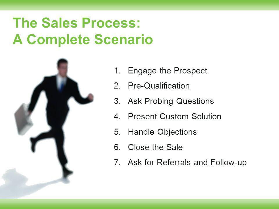 The Sales Process: A Complete Scenario 1.Engage the Prospect 2.Pre-Qualification 3.Ask Probing Questions 4.Present Custom Solution 5.Handle Objections 6.Close the Sale 7.Ask for Referrals and Follow-up