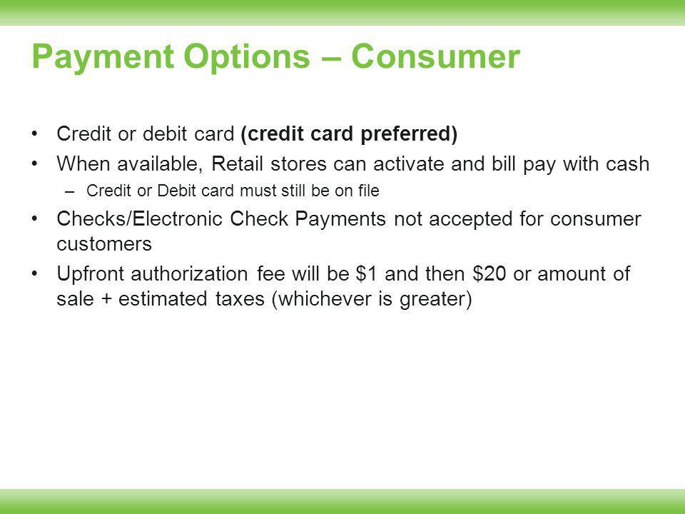 Payment Options – Consumer Credit or debit card (credit card preferred) When available, Retail stores can activate and bill pay with cash –Credit or Debit card must still be on file Checks/Electronic Check Payments not accepted for consumer customers Upfront authorization fee will be $1 and then $20 or amount of sale + estimated taxes (whichever is greater)