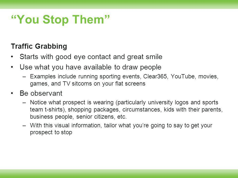 You Stop Them Traffic Grabbing Starts with good eye contact and great smile Use what you have available to draw people –Examples include running sporting events, Clear365, YouTube, movies, games, and TV sitcoms on your flat screens Be observant –Notice what prospect is wearing (particularly university logos and sports team t-shirts), shopping packages, circumstances, kids with their parents, business people, senior citizens, etc.