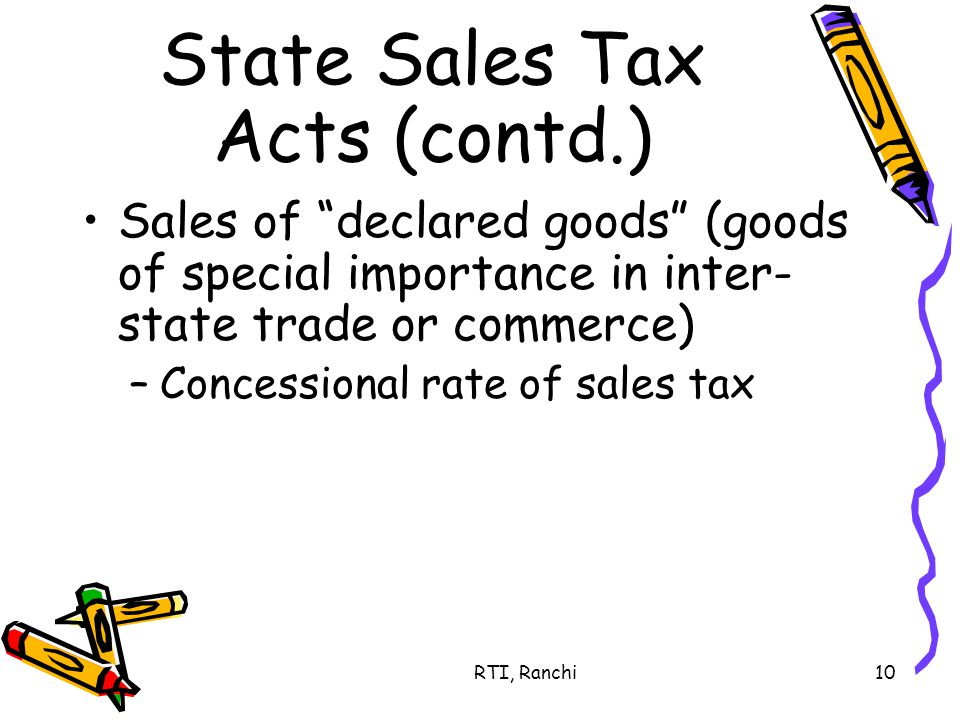 RTI, Ranchi10 State Sales Tax Acts (contd.) Sales of declared goods (goods of special importance in inter- state trade or commerce) –Concessional rate of sales tax