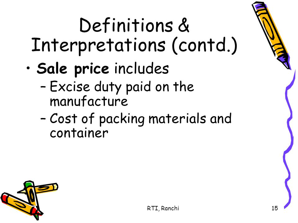 RTI, Ranchi15 Definitions & Interpretations (contd.) Sale price includes –Excise duty paid on the manufacture –Cost of packing materials and container