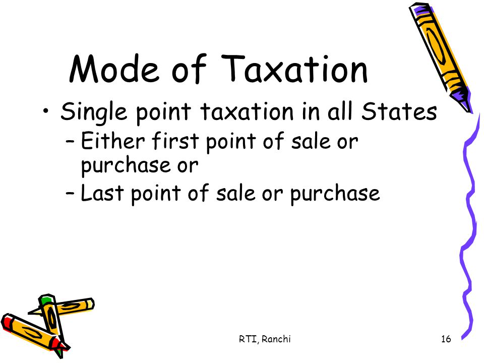 RTI, Ranchi16 Mode of Taxation Single point taxation in all States –Either first point of sale or purchase or –Last point of sale or purchase