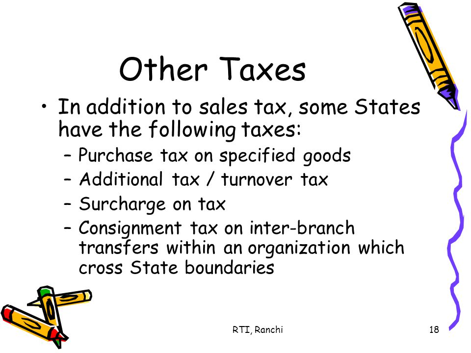 RTI, Ranchi18 Other Taxes In addition to sales tax, some States have the following taxes: –Purchase tax on specified goods –Additional tax / turnover tax –Surcharge on tax –Consignment tax on inter-branch transfers within an organization which cross State boundaries