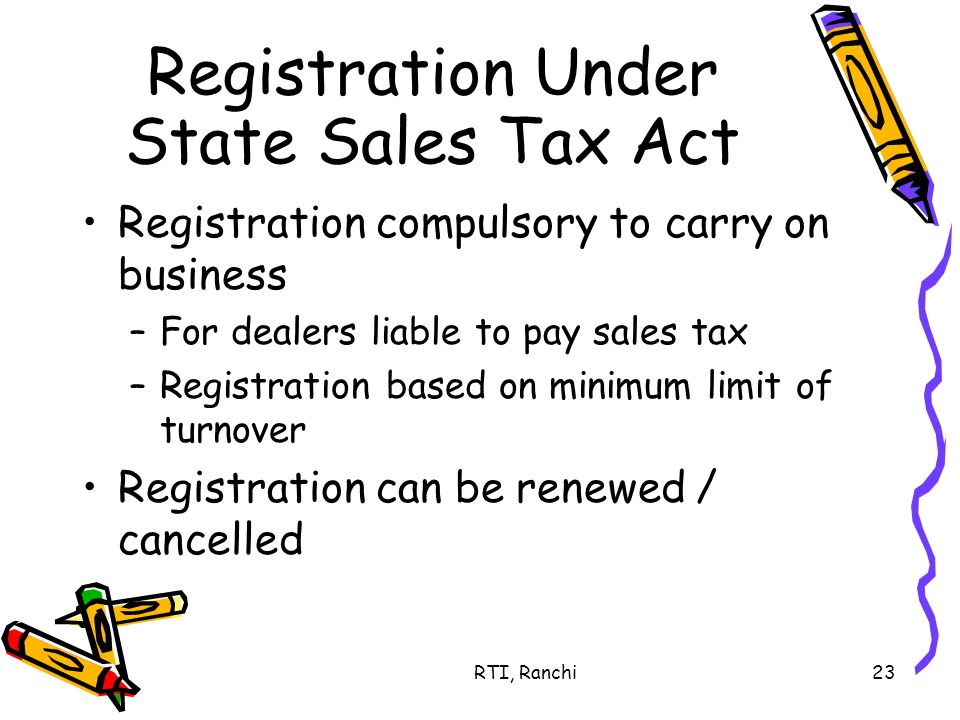 RTI, Ranchi23 Registration Under State Sales Tax Act Registration compulsory to carry on business –For dealers liable to pay sales tax –Registration based on minimum limit of turnover Registration can be renewed / cancelled
