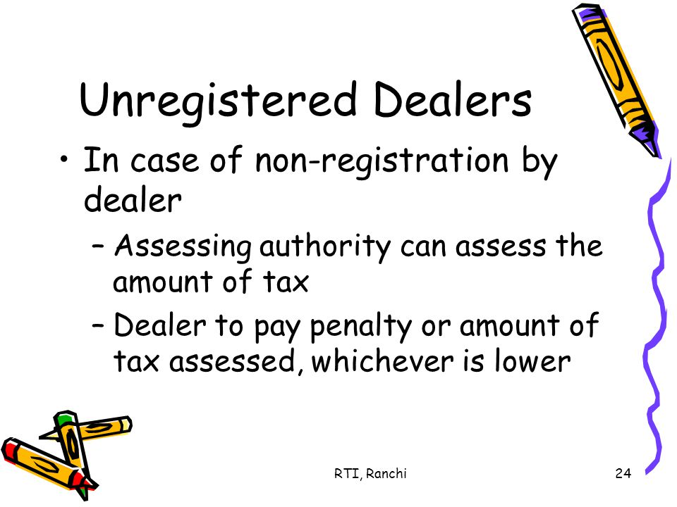RTI, Ranchi24 Unregistered Dealers In case of non-registration by dealer –Assessing authority can assess the amount of tax –Dealer to pay penalty or amount of tax assessed, whichever is lower
