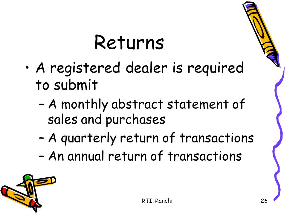 RTI, Ranchi26 Returns A registered dealer is required to submit –A monthly abstract statement of sales and purchases –A quarterly return of transactions –An annual return of transactions
