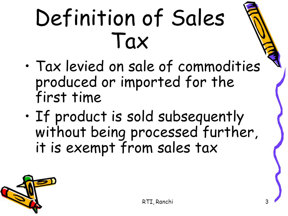 RTI, Ranchi3 Definition of Sales Tax Tax levied on sale of commodities produced or imported for the first time If product is sold subsequently without being processed further, it is exempt from sales tax