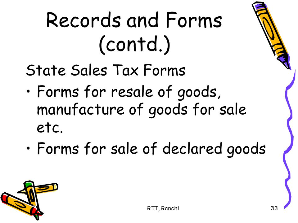 RTI, Ranchi33 Records and Forms (contd.) State Sales Tax Forms Forms for resale of goods, manufacture of goods for sale etc.