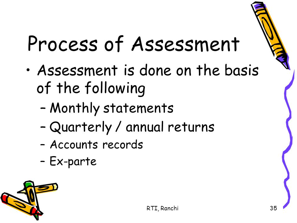 RTI, Ranchi35 Process of Assessment Assessment is done on the basis of the following –Monthly statements –Quarterly / annual returns –Accounts records –Ex-parte