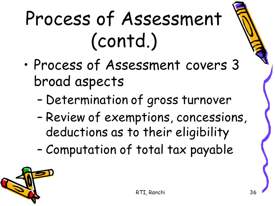 RTI, Ranchi36 Process of Assessment (contd.) Process of Assessment covers 3 broad aspects –Determination of gross turnover –Review of exemptions, concessions, deductions as to their eligibility –Computation of total tax payable