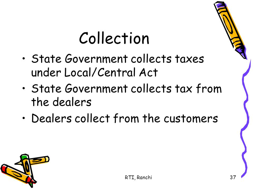 RTI, Ranchi37 Collection State Government collects taxes under Local/Central Act State Government collects tax from the dealers Dealers collect from the customers