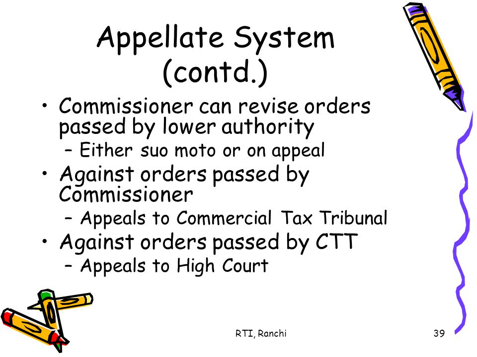 RTI, Ranchi39 Appellate System (contd.) Commissioner can revise orders passed by lower authority –Either suo moto or on appeal Against orders passed by Commissioner –Appeals to Commercial Tax Tribunal Against orders passed by CTT –Appeals to High Court