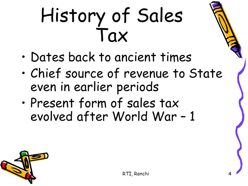 RTI, Ranchi4 History of Sales Tax Dates back to ancient times Chief source of revenue to State even in earlier periods Present form of sales tax evolved after World War – 1