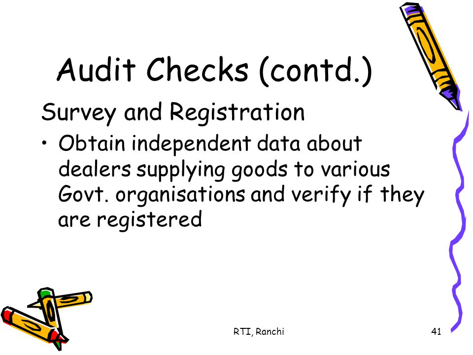 RTI, Ranchi41 Audit Checks (contd.) Survey and Registration Obtain independent data about dealers supplying goods to various Govt.